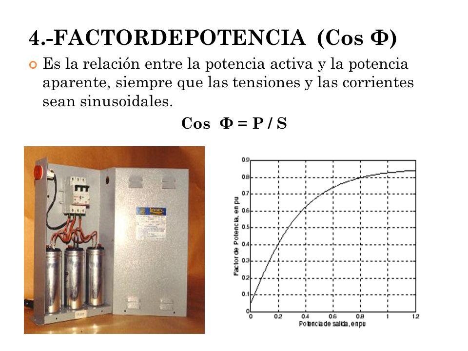 4.-FACTORDEPOTENCIA (Cos Φ) Es la relación entre la potencia activa y la potencia aparente, siempre que las tensiones y las corrientes sean sinusoidal