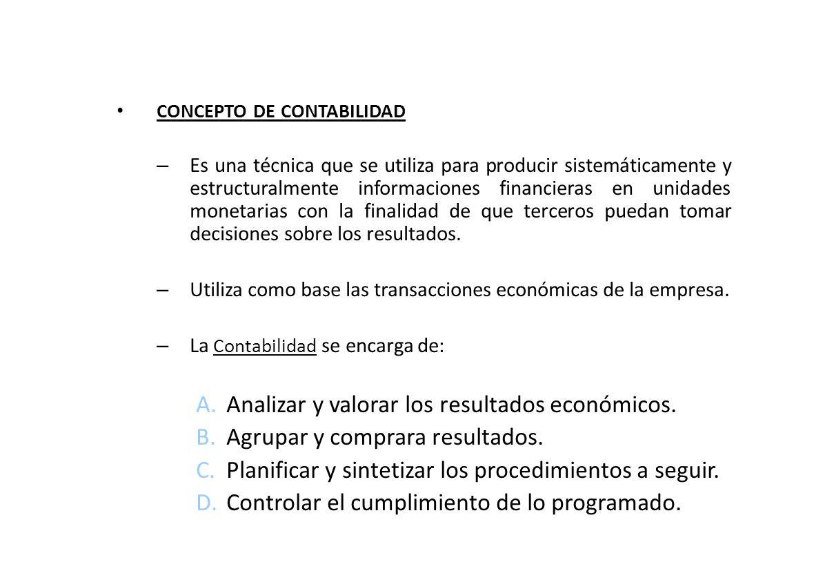 CONCEPTO DE CONTABILIDAD – Es una técnica que se utiliza para producir sistemáticamente y estructuralmente informaciones financieras en unidades monetarias con la finalidad de que terceros puedan tomar decisiones sobre los resultados.