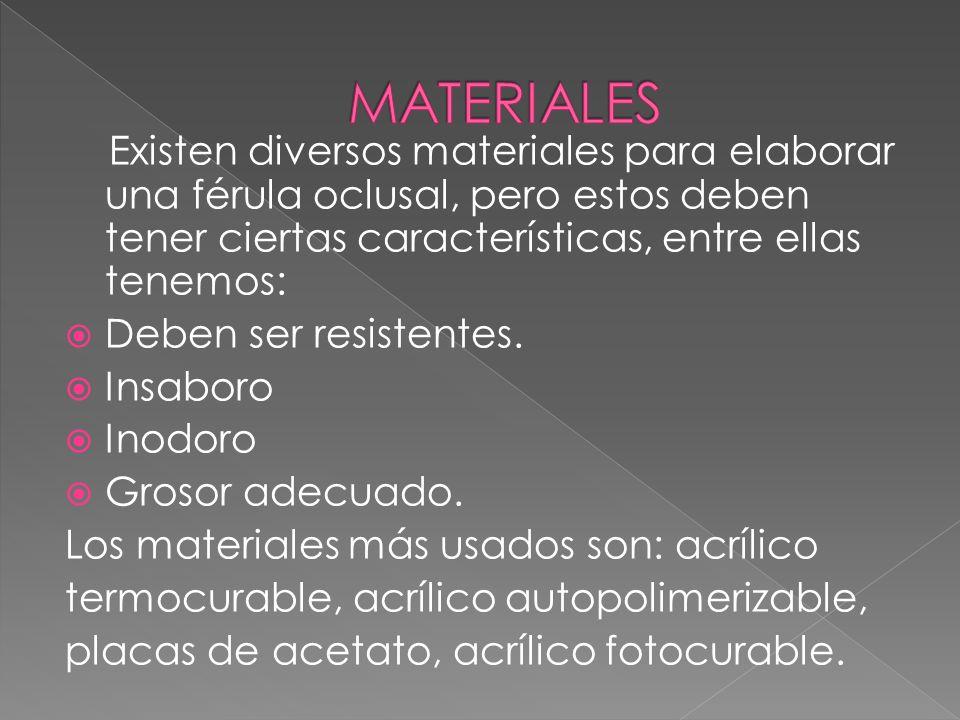 Existen diversos materiales para elaborar una férula oclusal, pero estos deben tener ciertas características, entre ellas tenemos: Deben ser resistentes.
