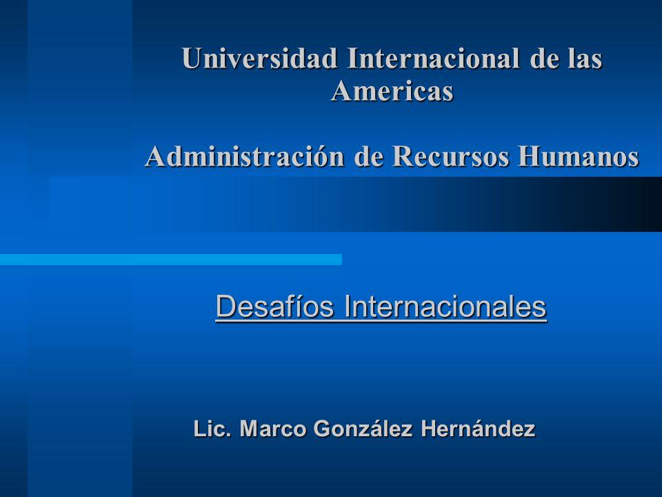Universidad Internacional de las Americas Administración de Recursos Humanos Desafíos Internacionales Lic. Marco González Hernández