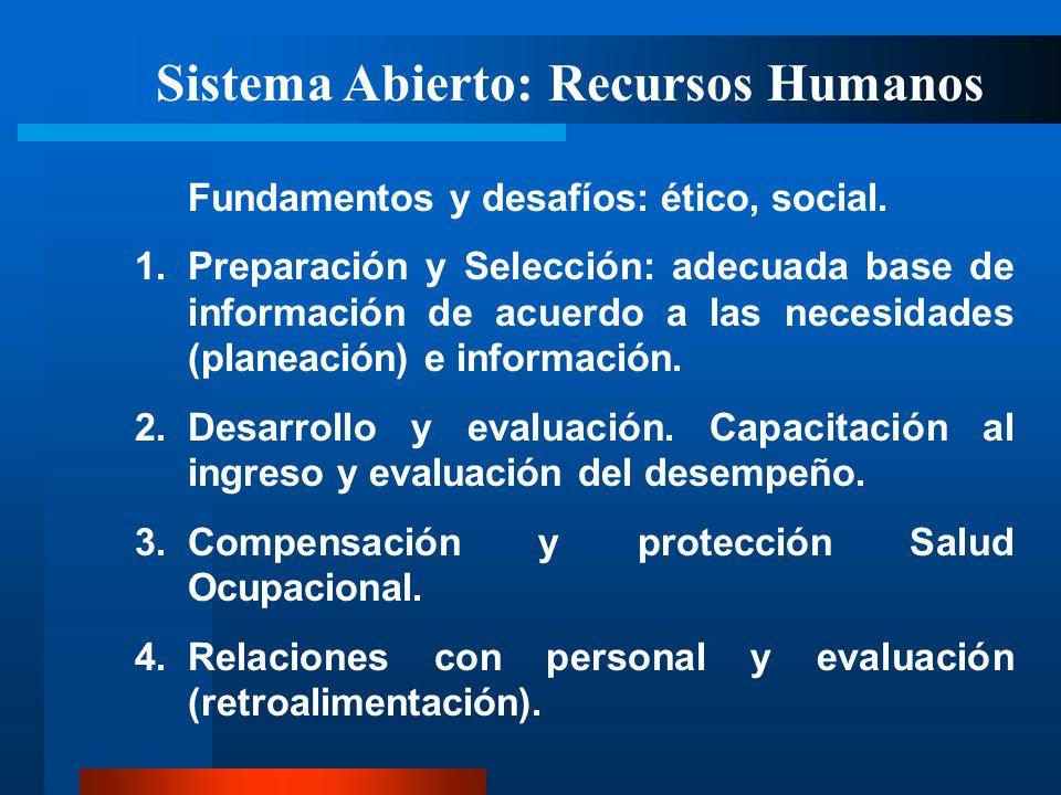 Sistema Abierto: Recursos Humanos Fundamentos y desafíos: ético, social. 1.Preparación y Selección: adecuada base de información de acuerdo a las nece