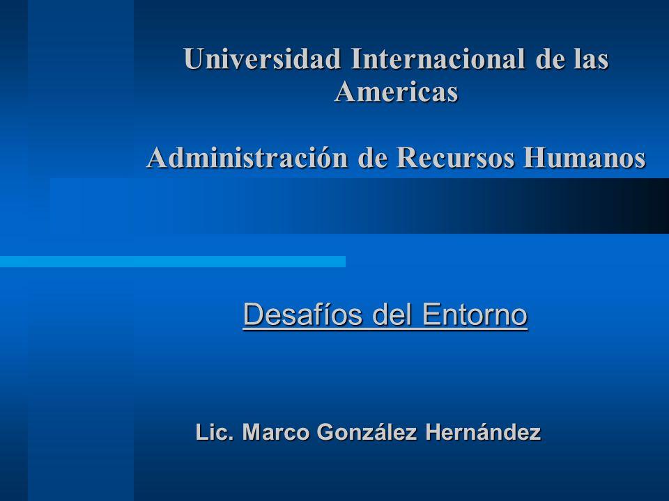 Universidad Internacional de las Americas Administración de Recursos Humanos Desafíos del Entorno Lic. Marco González Hernández