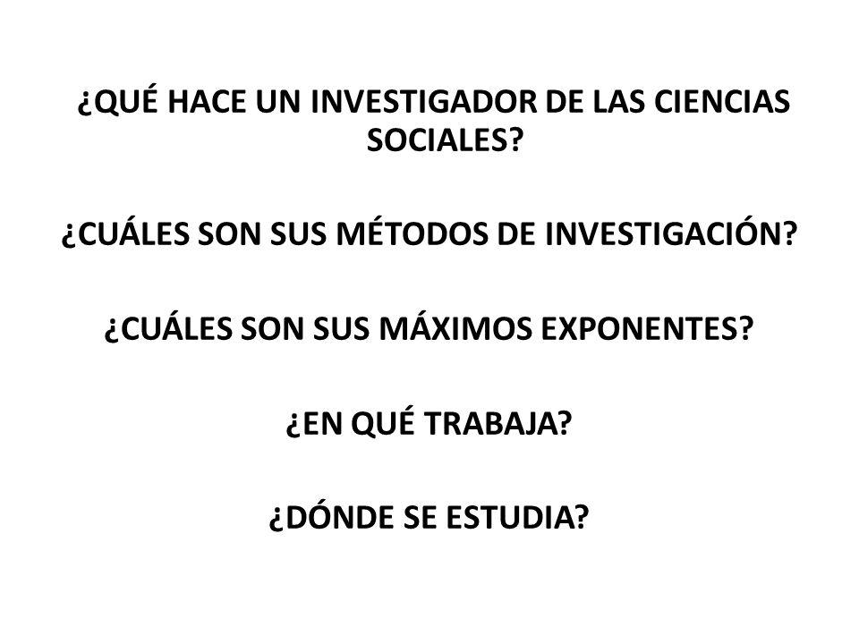 ¿QUÉ HACE UN INVESTIGADOR DE LAS CIENCIAS SOCIALES? ¿CUÁLES SON SUS MÉTODOS DE INVESTIGACIÓN? ¿CUÁLES SON SUS MÁXIMOS EXPONENTES? ¿EN QUÉ TRABAJA? ¿DÓ