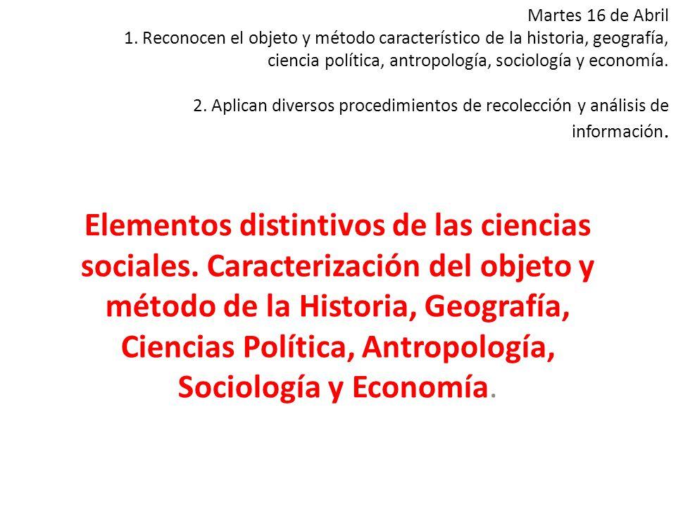 Martes 16 de Abril 1. Reconocen el objeto y método característico de la historia, geografía, ciencia política, antropología, sociología y economía. 2.