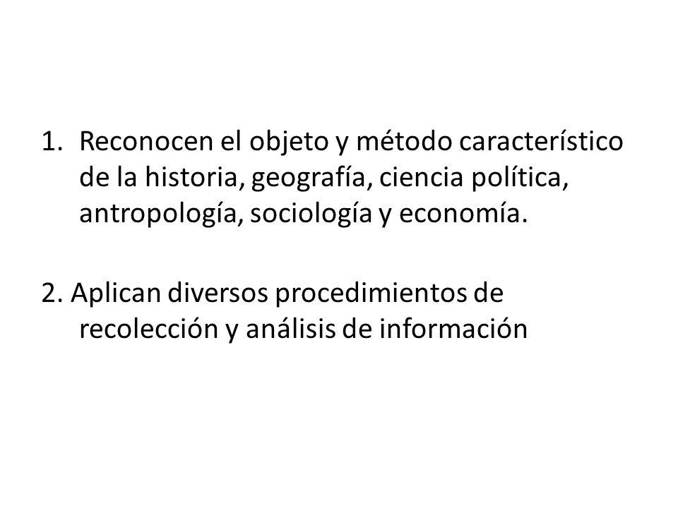 1.Reconocen el objeto y método característico de la historia, geografía, ciencia política, antropología, sociología y economía. 2. Aplican diversos pr
