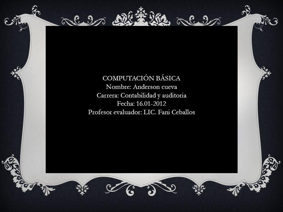 COMPUTACIÓN BÁSICA Nombre: Anderson cueva Carrera: Contabilidad y auditoria Fecha: 16.01-2012 Profesor evaluador: LIC. Fani Ceballos