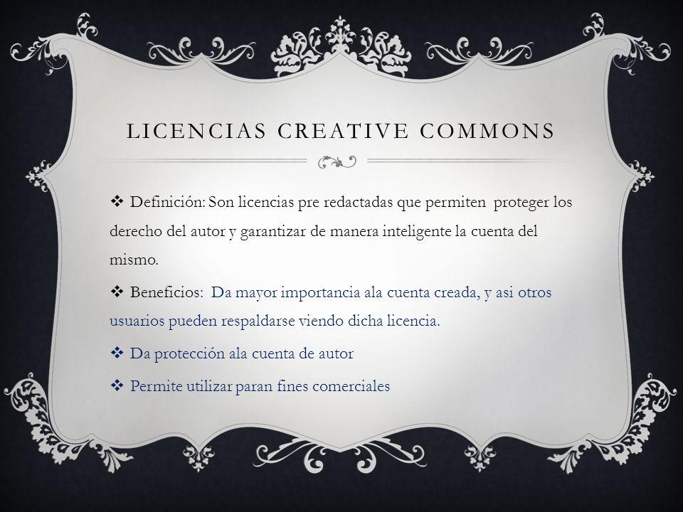 LICENCIAS CREATIVE COMMONS Definición: Son licencias pre redactadas que permiten proteger los derecho del autor y garantizar de manera inteligente la cuenta del mismo.