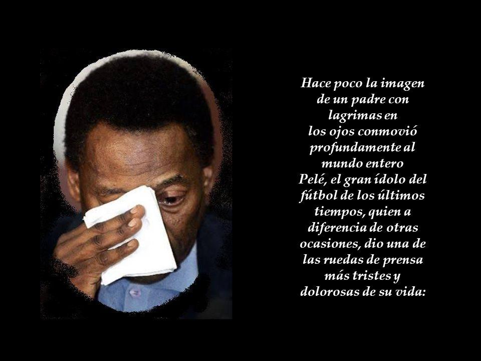Hace poco la imagen de un padre con lagrimas en los ojos conmovió profundamente al mundo entero Pelé, el gran ídolo del fútbol de los últimos tiempos, quien a diferencia de otras ocasiones, dio una de las ruedas de prensa más tristes y dolorosas de su vida: