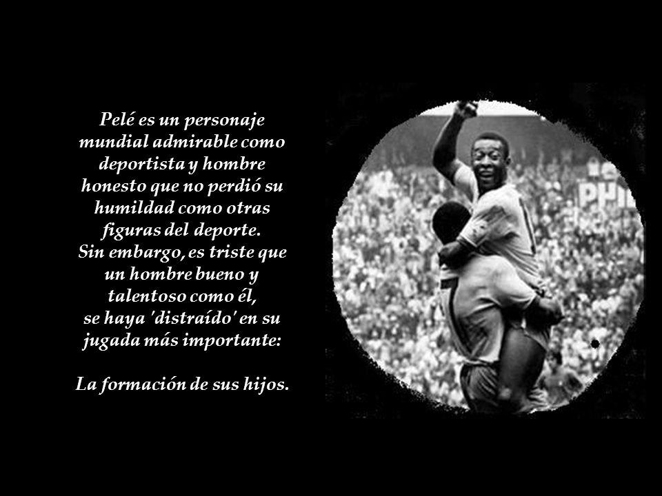 Pelé es un personaje mundial admirable como deportista y hombre honesto que no perdió su humildad como otras figuras del deporte.
