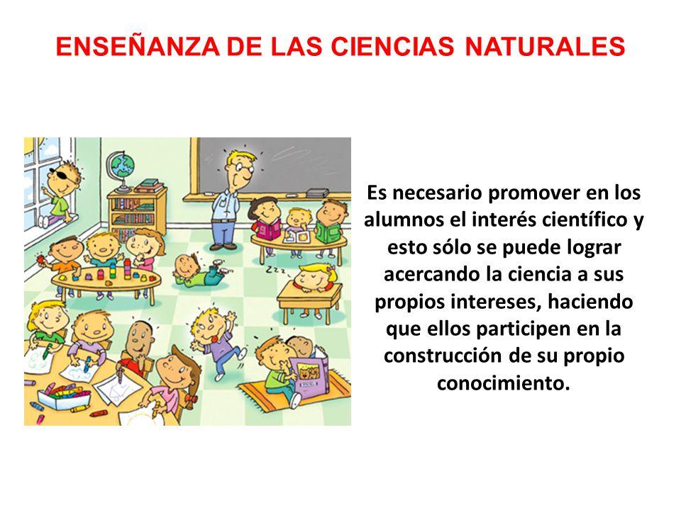 ENSEÑANZA DE LAS CIENCIAS NATURALES Es necesario promover en los alumnos el interés científico y esto sólo se puede lograr acercando la ciencia a sus propios intereses, haciendo que ellos participen en la construcción de su propio conocimiento.