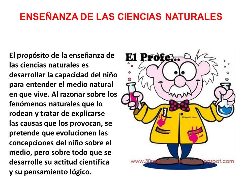 ENSEÑANZA DE LAS CIENCIAS NATURALES El propósito de la enseñanza de las ciencias naturales es desarrollar la capacidad del niño para entender el medio natural en que vive.