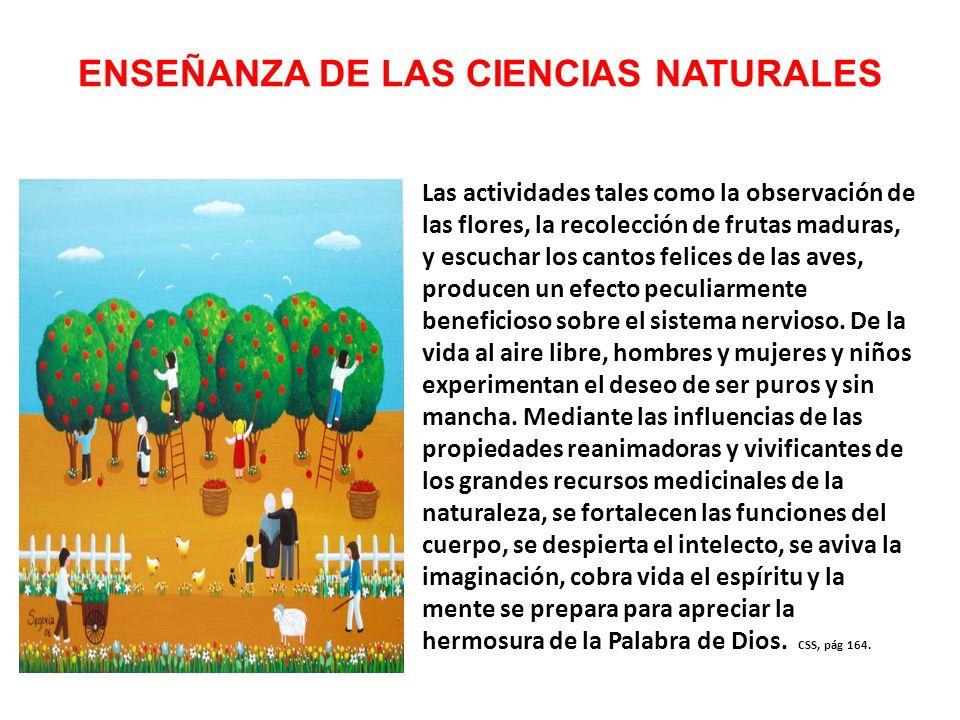 ENSEÑANZA DE LAS CIENCIAS NATURALES Las actividades tales como la observación de las flores, la recolección de frutas maduras, y escuchar los cantos felices de las aves, producen un efecto peculiarmente beneficioso sobre el sistema nervioso.