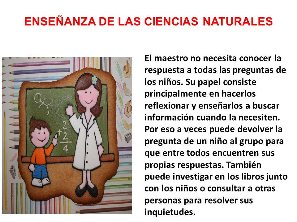 ENSEÑANZA DE LAS CIENCIAS NATURALES El maestro no necesita conocer la respuesta a todas las preguntas de los niños.