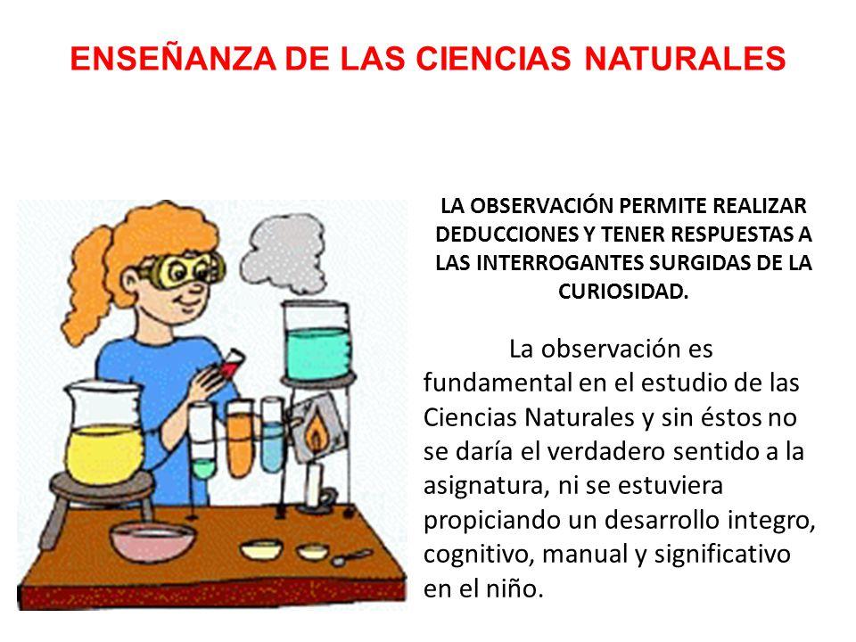 ENSEÑANZA DE LAS CIENCIAS NATURALES LA OBSERVACIÓN PERMITE REALIZAR DEDUCCIONES Y TENER RESPUESTAS A LAS INTERROGANTES SURGIDAS DE LA CURIOSIDAD.