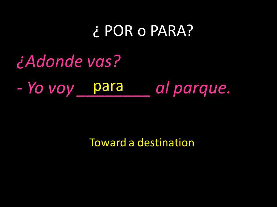 ¿Adonde vas? - Yo voy ________ al parque. ¿ POR o PARA? para Toward a destination