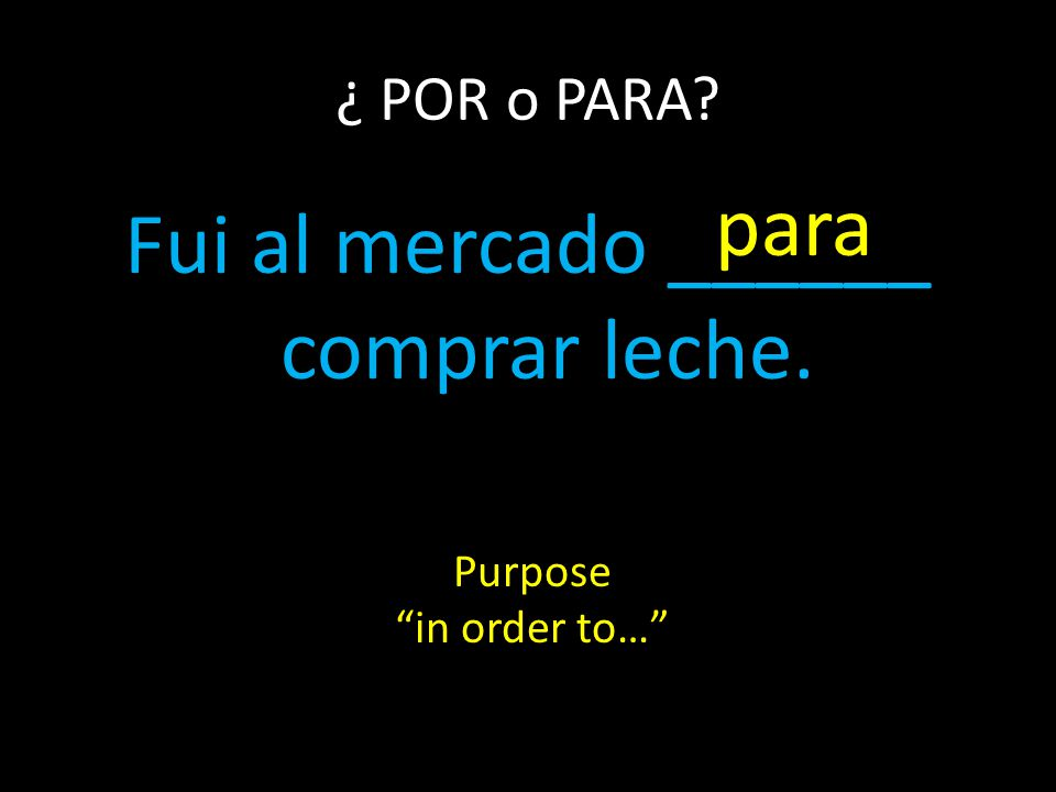 Fui al mercado ______ comprar leche. ¿ POR o PARA para Purpose in order to…