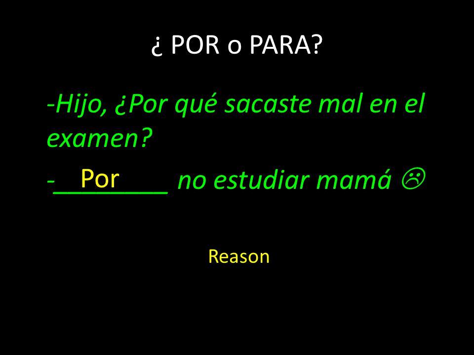 -Hijo, ¿Por qué sacaste mal en el examen? -________ no estudiar mamá ¿ POR o PARA? Por Reason