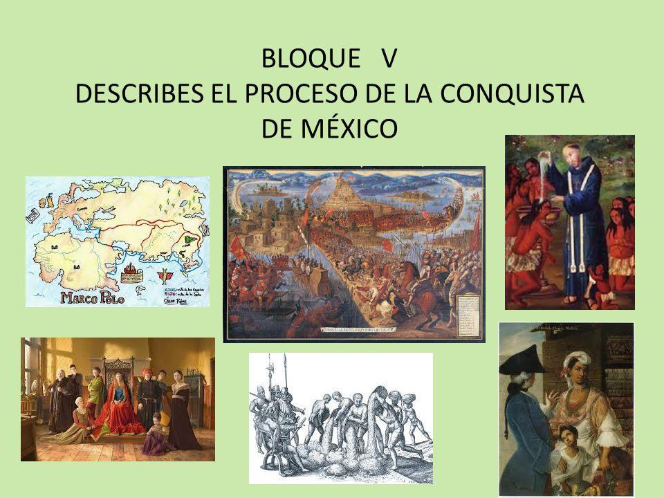 BLOQUE V DESCRIBES EL PROCESO DE LA CONQUISTA DE MÉXICO QUE APRENDEREMOS.