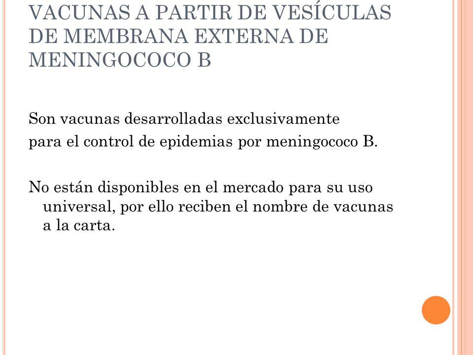 VACUNAS A PARTIR DE VESÍCULAS DE MEMBRANA EXTERNA DE MENINGOCOCO B Son vacunas desarrolladas exclusivamente para el control de epidemias por meningococo B.