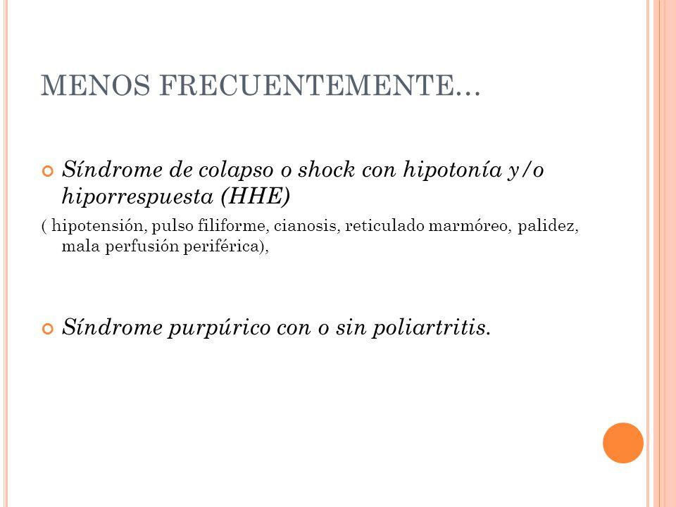 MENOS FRECUENTEMENTE… Síndrome de colapso o shock con hipotonía y/o hiporrespuesta (HHE) ( hipotensión, pulso filiforme, cianosis, reticulado marmóreo, palidez, mala perfusión periférica), Síndrome purpúrico con o sin poliartritis.