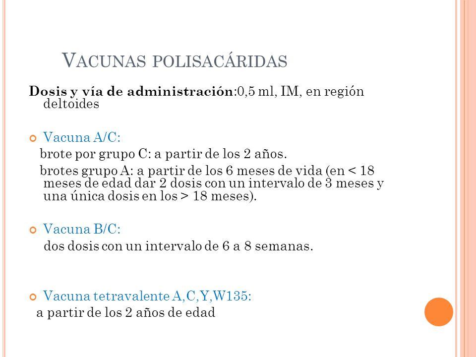 V ACUNAS POLISACÁRIDAS Dosis y vía de administración :0,5 ml, IM, en región deltoides Vacuna A/C: brote por grupo C: a partir de los 2 años.
