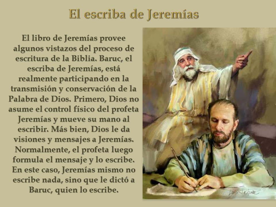 El libro de Jeremías provee algunos vistazos del proceso de escritura de la Biblia. Baruc, el escriba de Jeremías, está realmente participando en la t