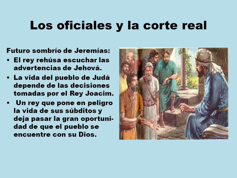 Los oficiales y la corte real Futuro sombrío de Jeremías: El rey rehúsa escuchar las advertencias de Jehová. La vida del pueblo de Judá depende de las