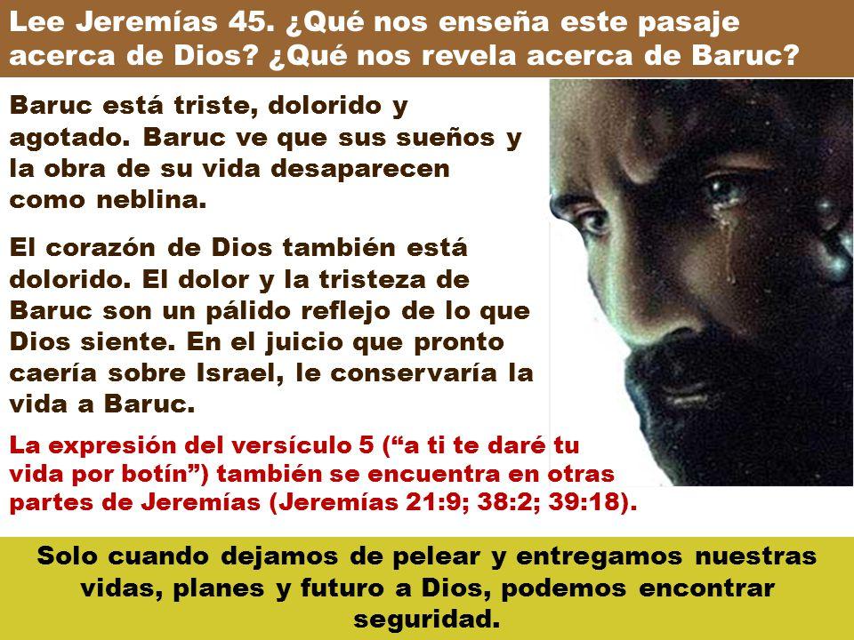 Lee Jeremías 45. ¿Qué nos enseña este pasaje acerca de Dios? ¿Qué nos revela acerca de Baruc? Baruc está triste, dolorido y agotado. Baruc ve que sus