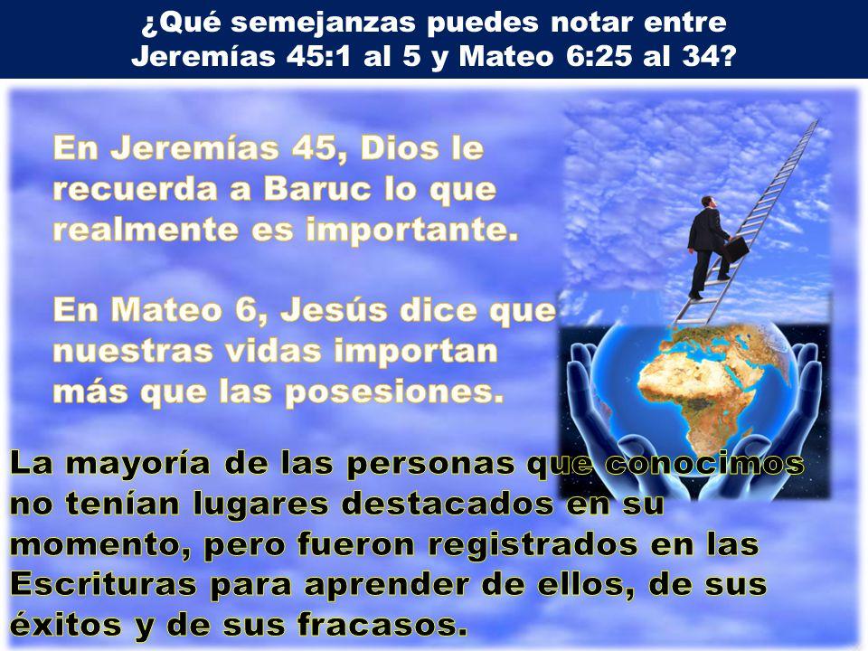 ¿Qué semejanzas puedes notar entre Jeremías 45:1 al 5 y Mateo 6:25 al 34?