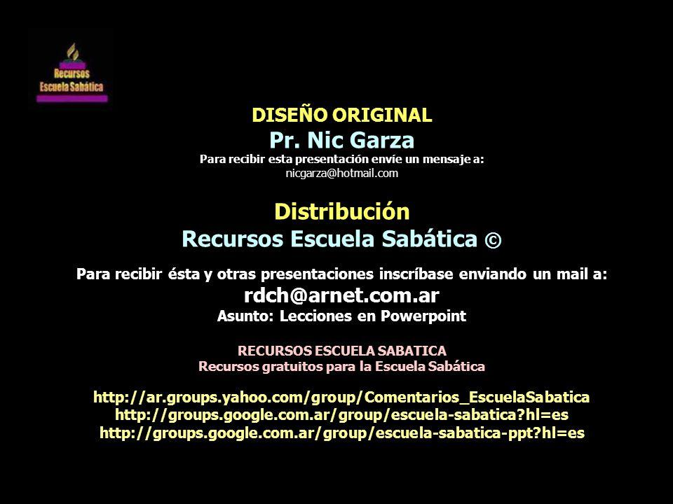 DISEÑO ORIGINAL Pr. Nic Garza Para recibir esta presentación envíe un mensaje a: nicgarza@hotmail.com Distribución Recursos Escuela Sabática © Para re