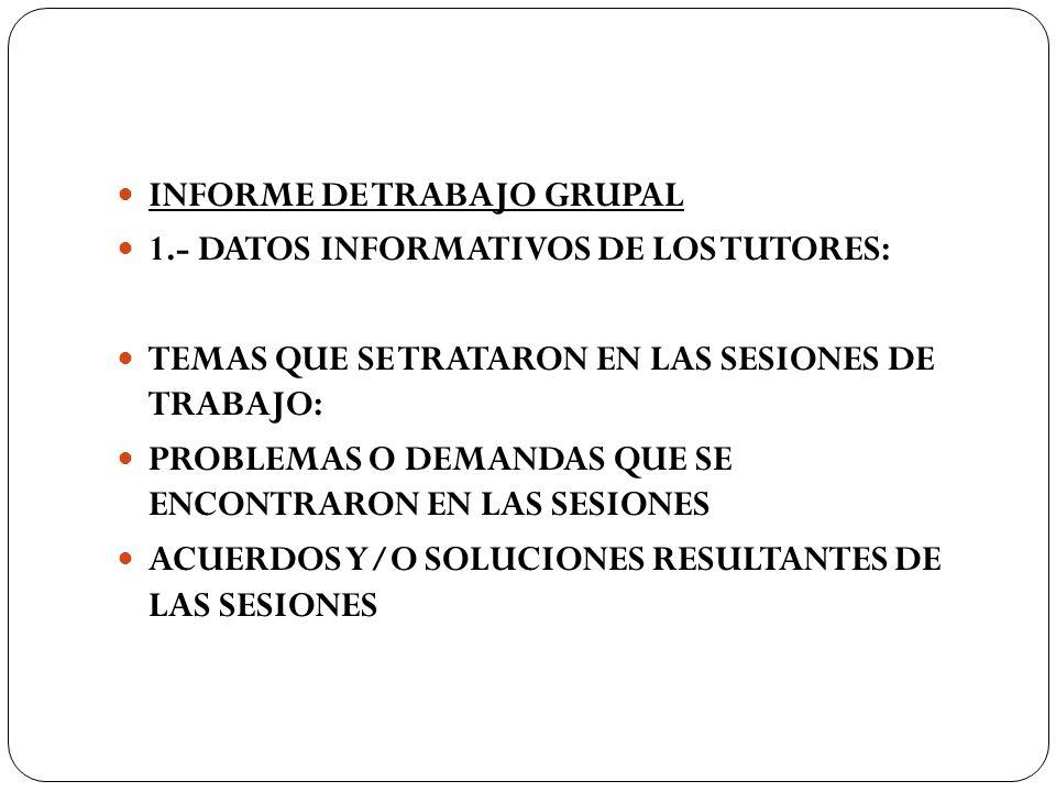 INFORME DE TRABAJO GRUPAL 1.- DATOS INFORMATIVOS DE LOS TUTORES: TEMAS QUE SE TRATARON EN LAS SESIONES DE TRABAJO: PROBLEMAS O DEMANDAS QUE SE ENCONTR