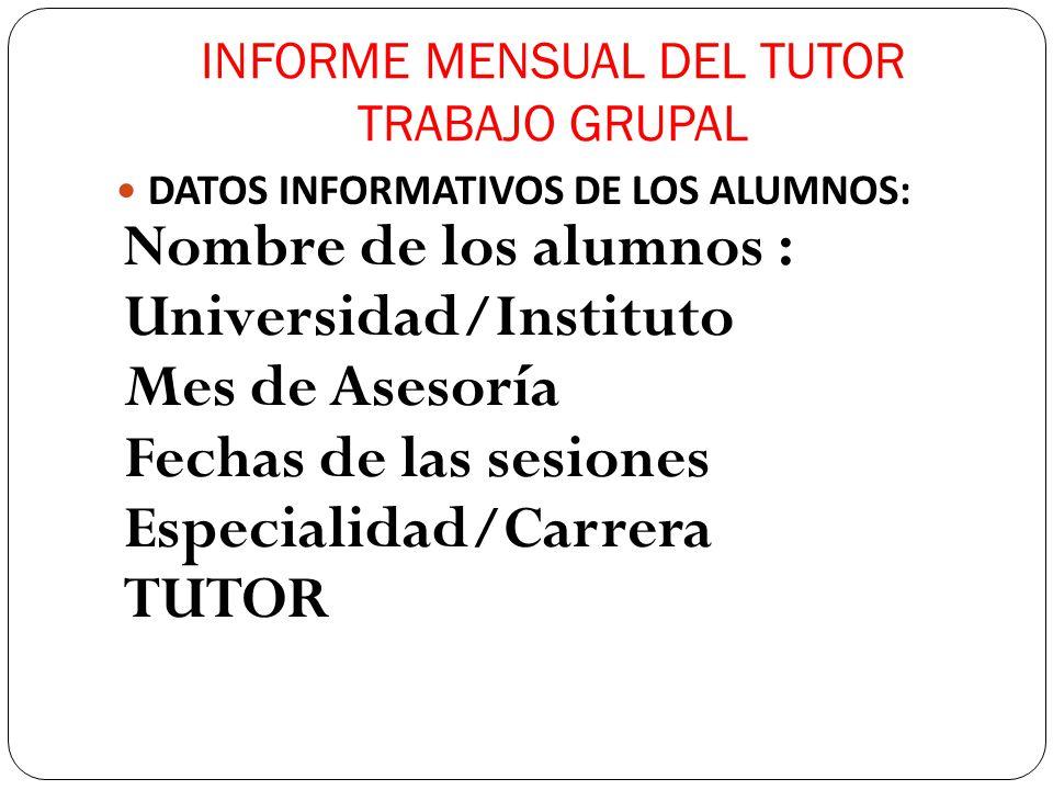 INFORME MENSUAL DEL TUTOR TRABAJO GRUPAL DATOS INFORMATIVOS DE LOS ALUMNOS: Nombre de los alumnos : Universidad/Instituto Mes de Asesoría Fechas de la
