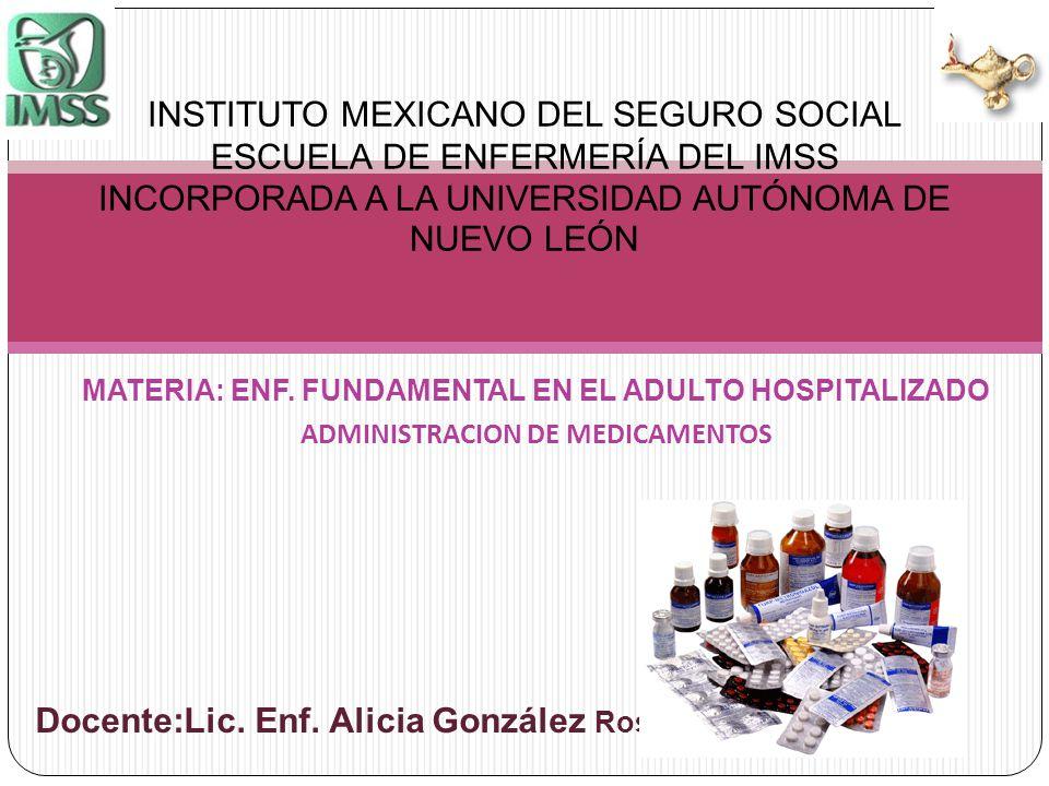 MATERIA: ENF. FUNDAMENTAL EN EL ADULTO HOSPITALIZADO ADMINISTRACION DE MEDICAMENTOS Docente:Lic. Enf. Alicia González Rosas INSTITUTO MEXICANO DEL SEG
