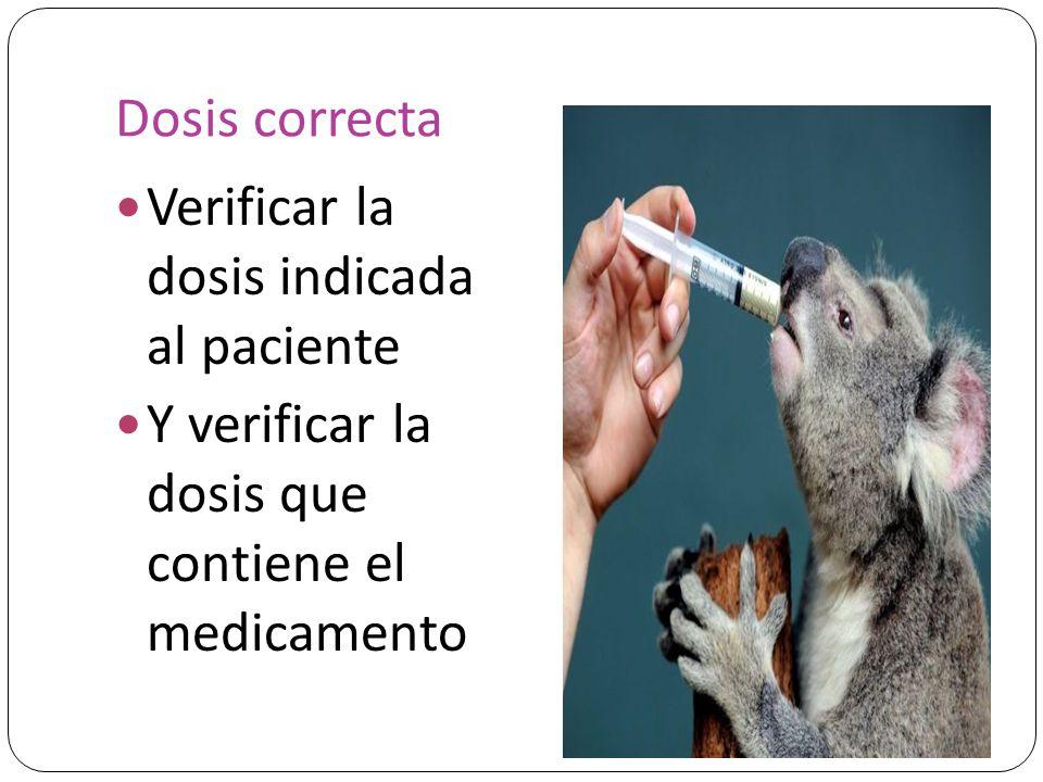 Dosis correcta Verificar la dosis indicada al paciente Y verificar la dosis que contiene el medicamento