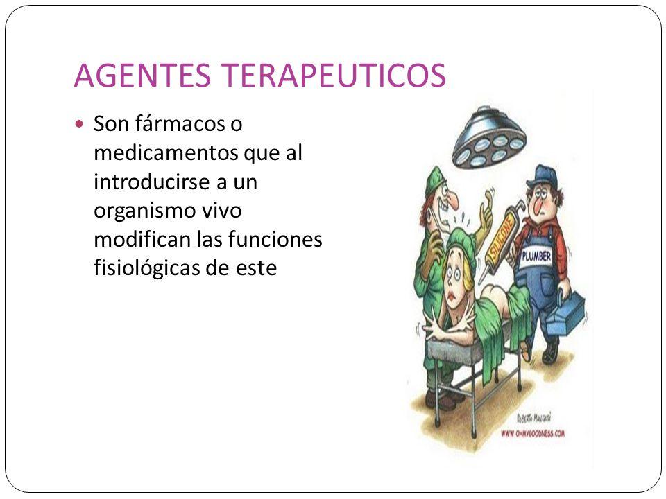 AGENTES TERAPEUTICOS Son fármacos o medicamentos que al introducirse a un organismo vivo modifican las funciones fisiológicas de este