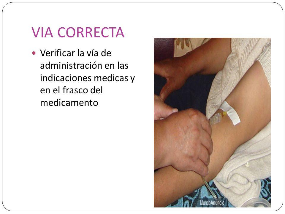 VIA CORRECTA Verificar la vía de administración en las indicaciones medicas y en el frasco del medicamento