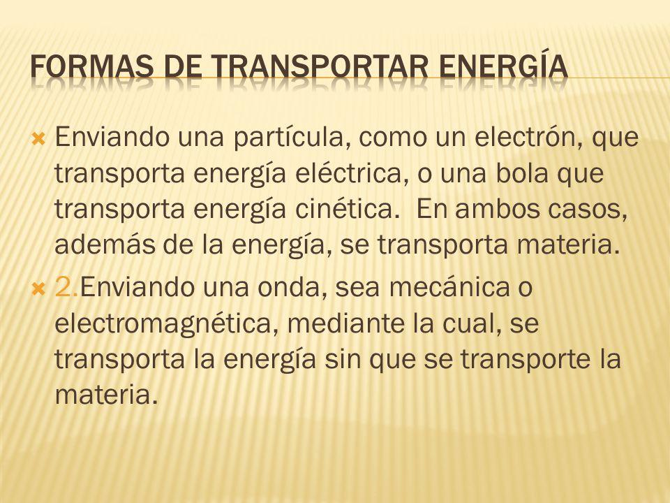 Enviando una partícula, como un electrón, que transporta energía eléctrica, o una bola que transporta energía cinética. En ambos casos, además de la e