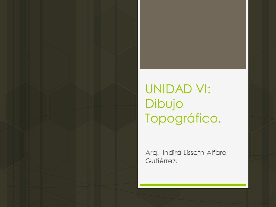 UNIDAD VI: Dibujo Topográfico. Arq. Indira Lisseth Alfaro Gutiérrez.