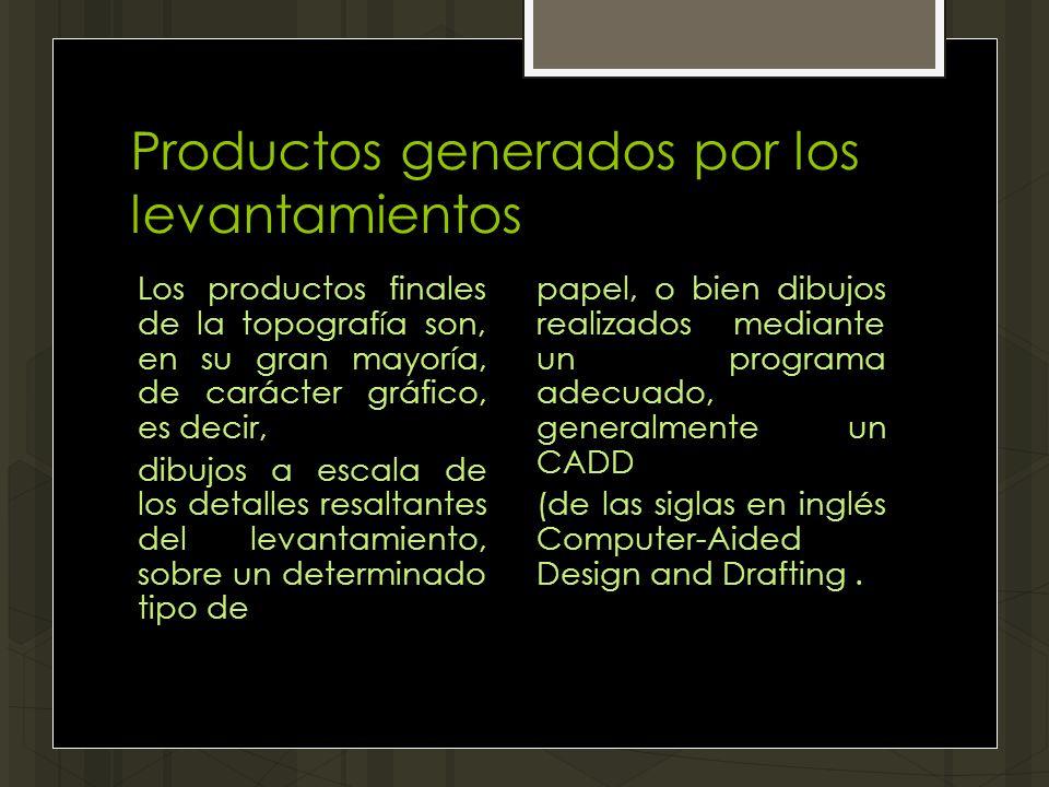Productos generados por los levantamientos Los productos finales de la topografía son, en su gran mayoría, de carácter gráfico, es decir, dibujos a es