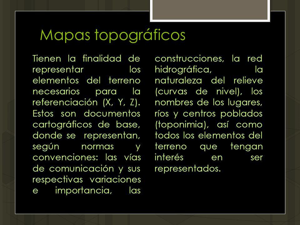 Mapas topográficos Tienen la finalidad de representar los elementos del terreno necesarios para la referenciación (X, Y, Z). Estos son documentos cart