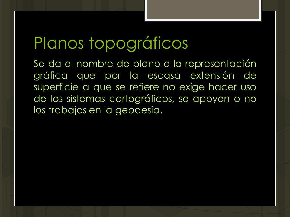 Planos topográficos Se da el nombre de plano a la representación gráfica que por la escasa extensión de superficie a que se refiere no exige hacer uso