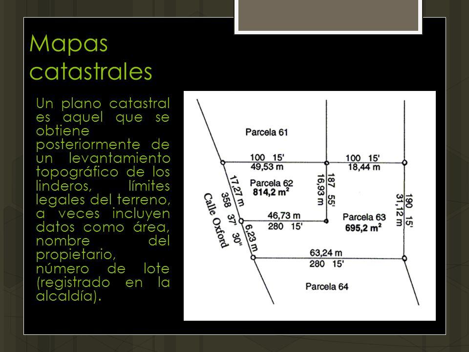 Mapas catastrales Un plano catastral es aquel que se obtiene posteriormente de un levantamiento topográfico de los linderos, límites legales del terre