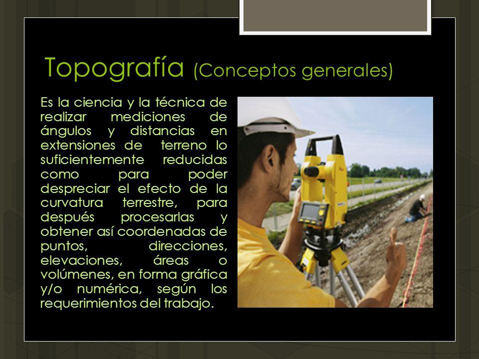 Topografía (Conceptos generales) Es la ciencia y la técnica de realizar mediciones de ángulos y distancias en extensiones de terreno lo suficientement