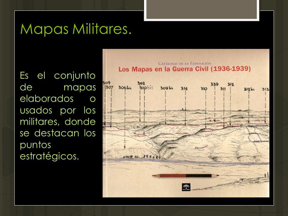 Mapas Militares. Es el conjunto de mapas elaborados o usados por los militares, donde se destacan los puntos estratégicos.