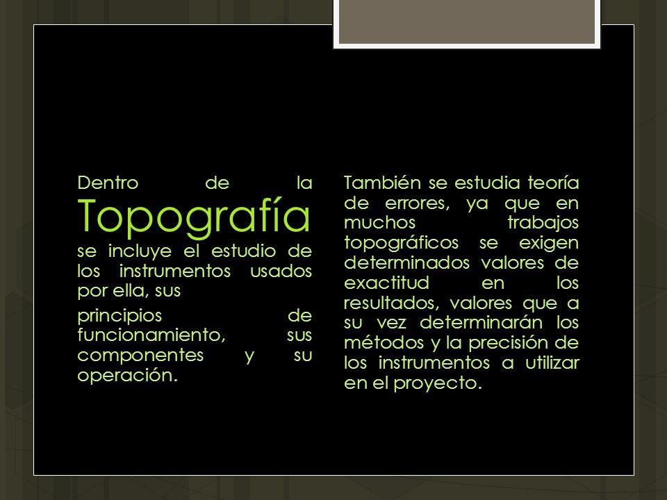 Dentro de la Topografía se incluye el estudio de los instrumentos usados por ella, sus principios de funcionamiento, sus componentes y su operación. T