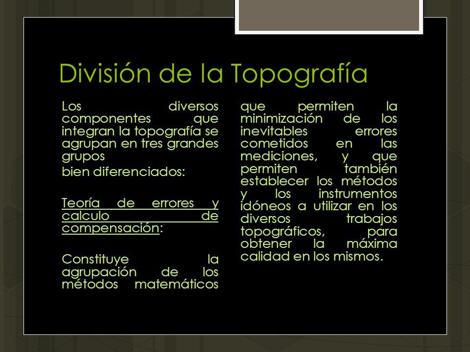 División de la Topografía Los diversos componentes que integran la topografía se agrupan en tres grandes grupos bien diferenciados: Teoría de errores