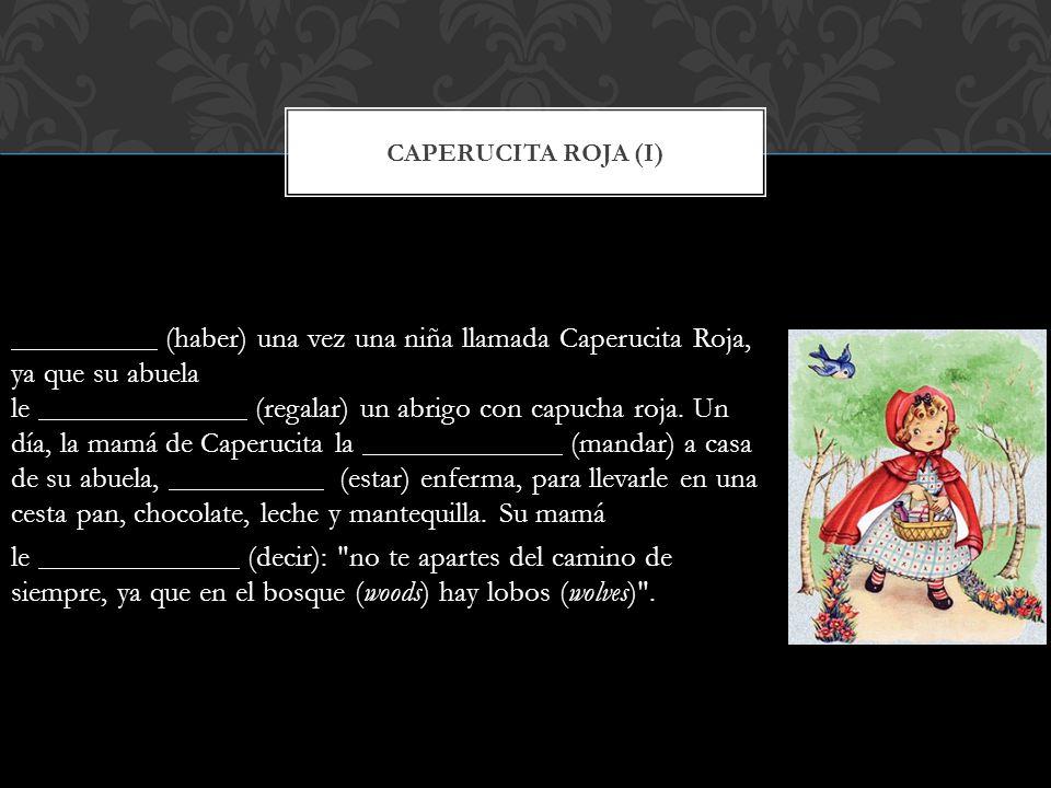 CAPERUCITA ROJA (I) (haber) una vez una niña llamada Caperucita Roja, ya que su abuela le (regalar) un abrigo con capucha roja. Un día, la mamá de Cap