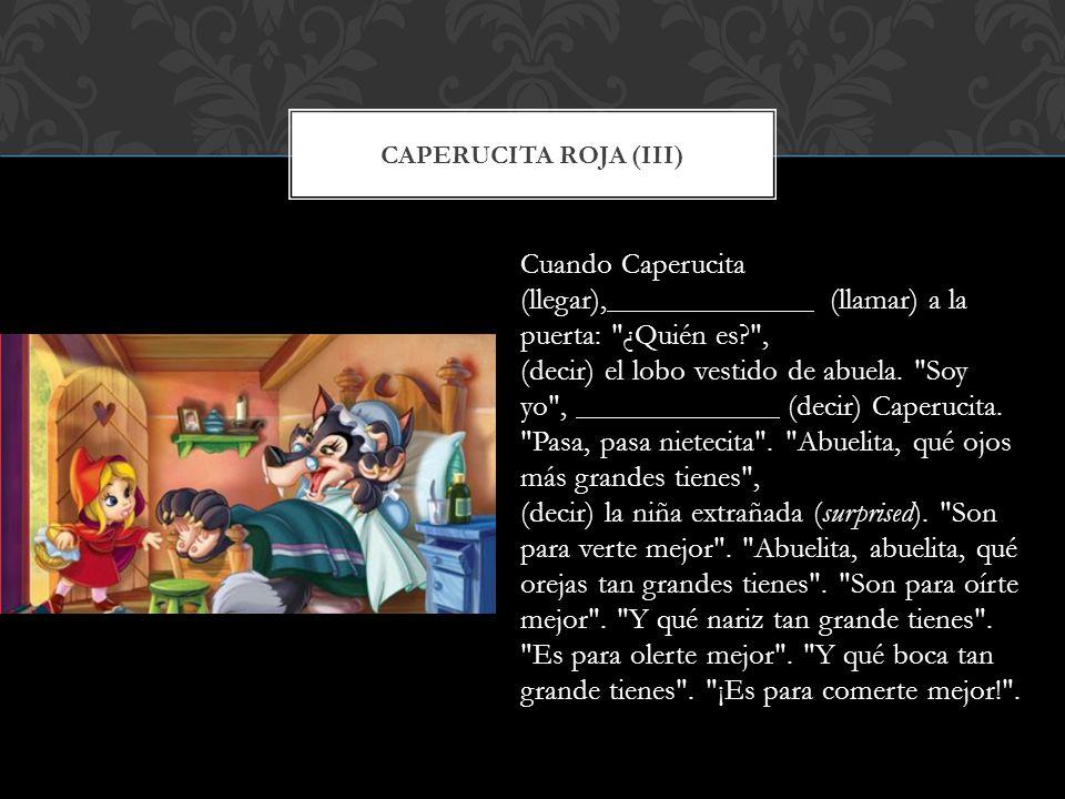 CAPERUCITA ROJA (III) Cuando Caperucita (llegar), (llamar) a la puerta: