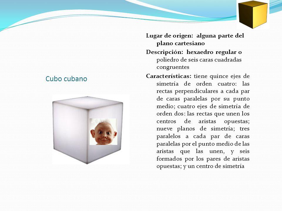 Cubo cubano Lugar de origen: alguna parte del plano cartesiano Descripción: hexaedro regular o poliedro de seis caras cuadradas congruentes Características: tiene quince ejes de simetría de orden cuatro: las rectas perpendiculares a cada par de caras paralelas por su punto medio; cuatro ejes de simetría de orden dos: las rectas que unen los centros de aristas opuestas; nueve planos de simetría; tres paralelos a cada par de caras paralelas por el punto medio de las aristas que las unen, y seis formados por los pares de aristas opuestas; y un centro de simetría