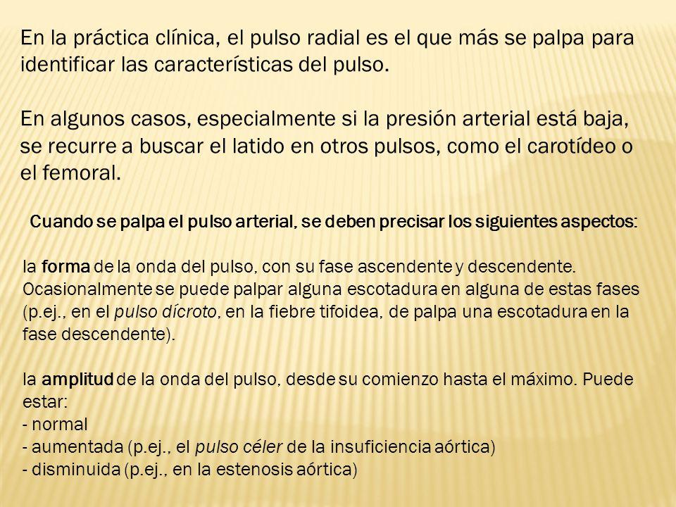 En la práctica clínica, el pulso radial es el que más se palpa para identificar las características del pulso. En algunos casos, especialmente si la p